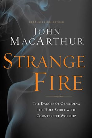 Strange Fire: The Danger of Offending the Holy Spirit with CounterfeitWorship Hardcover  by John Macarthur