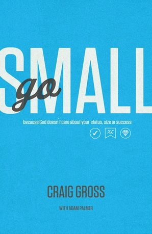Go Small: Because God Doesn't Care About Your Status, Size, or Success