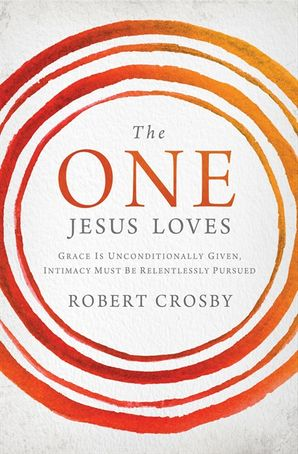 the-one-jesus-loves-grace-is-unconditionally-given-intimacy-must-berelentlessly-pursued