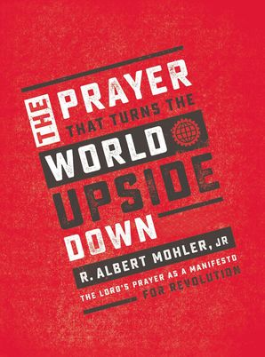 Prayer That Turns the World Upside Down: The Lord's Prayer as a Manifesto for Revolution