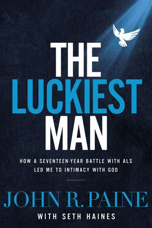 Luckiest Man: How a Seventeen-Year Battle with ALS Led Me to Intimacy with God