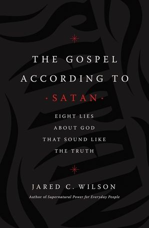 Gospel According to Satan: Eight Lies about God that Sound Like the Truth Paperback  by Jared C. Wilson