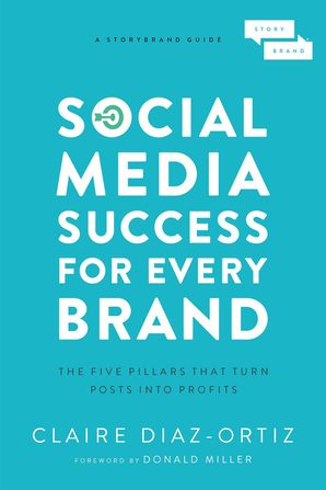 Social Media Success for Every Brand: The Five StoryBrand Pillars That Turn Posts Into Profits Paperback  by Claire Diaz-Ortiz