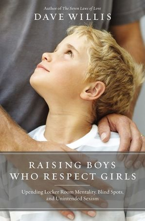 Raising Boys Who Respect Girls: Upending Locker Room Mentality, Blind Spots, and Unintended Sexism Paperback  by