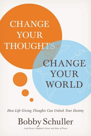 Change Your Thoughts, Change Your World: How Life-Giving Thoughts Can Unlock Your Destiny Paperback  by