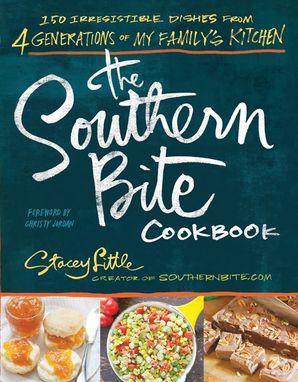 The Southern Bite Cookbook: 150 Irresistible Dishes from 4 Generationsof My Family's Kitchen