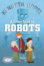 A Crazy Case Of Robots eBook  by Kenneth Oppel