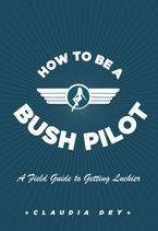 How To Be A Bush Pilot eBook  by Claudia Dey