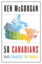 50 Canadians Who Changed The World Hardcover  by Ken McGoogan