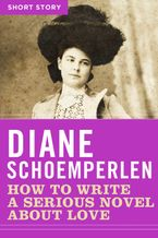 How To Write A Serious Novel About Love eBook  by Diane Schoemperlen