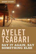 Say It Again, Say Something Else eBook  by Ayelet Tsabari