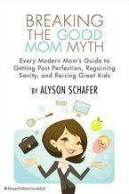 Breaking The Good Mom Myth eBook  by Alyson Schafer