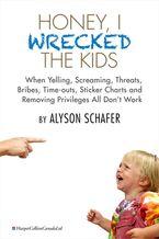 Honey, I Wrecked The Kids eBook  by Alyson Schafer