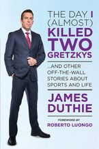 The Day I (Almost) Killed Two Gretzkys Paperback  by James Duthie