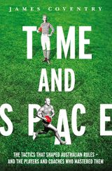 Time and Space: The Tactics That Shaped Australian Rules - and the Players and Coaches Who Mastered Them