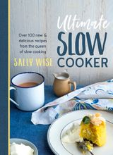 Ultimate Slow Cooker: 100 New and Delicious Recipes from the Queen of Slow Cooking