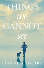 Things We Cannot See - Dianne Maguire