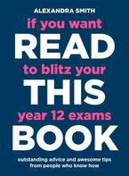 If You Want to Blitz Your Year 12 Exams Read This Book eBook  by Alexandra Smith