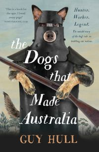 the-dogs-that-made-australia-the-story-of-the-dogs-that-brought-about-australias-transformation-from-starving-colony-to-pastoral-powerhouse
