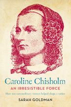 Caroline Chisholm: An Irresistible Force - How Caroline Chisholm Helped Shape a Nation - Sarah Goldman