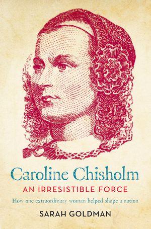 caroline-chisholm-an-irresistible-force-how-caroline-chisholm-helped-shape-a-nation