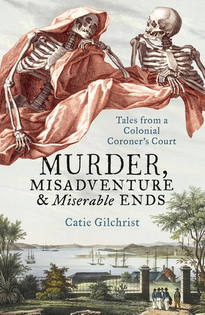 MURDER MISADVENTURE AND MISERABLE ENDS: Tales from a Colonial Coroner's Court Paperback  by