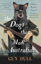 The Dogs that Made Australia: The Story of the Dogs that Brought about Australia's Transformation from Starving Colony to Pastoral Powerhouse Paperback  by Guy Hull