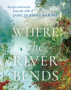 Where the River Bends: Recipes and stories from the table of Jane and Jimmy Barnes