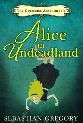Cover image - The Gruesome Adventures Of Alice In Undeadland
