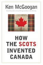 How The Scots Invented Canada Hardcover  by Ken McGoogan