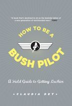 How To Be A Bush Pilot Paperback  by Claudia Dey