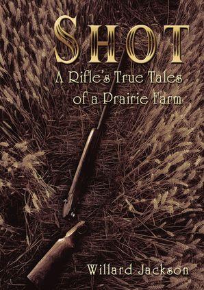 Shot: A Rifle's True Tales of a Prairie Farm