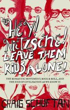 Hey, Nietzsche! Leave them kids alone: The Romantic movement, rock and roll, and the end of civilisation as we know it eBook  by Craig Schuftan