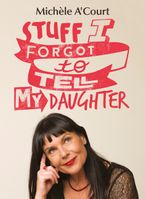 Stuff I Forgot to Tell My Daughter eBook  by Michele A'Court