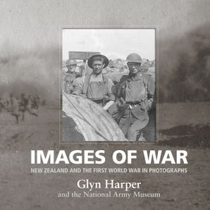 Images of War: New Zealand and the First World War in Photographs - Glyn Harper