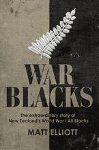War Blacks: The extraordinary story of New Zealand's WWI All Blacks - Matt Elliott