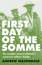 First Day of the Somme: The Complete Account of Britain's Worst-ever Military Disaster - Andrew Macdonald