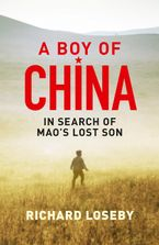 A Boy of China: In Search of Mao's Lost Son - Richard Loseby
