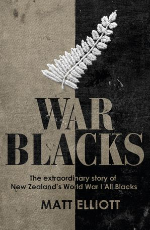 War Blacks: The Extraordinary Story of New Zealand's WWI All Blacks - Matt Elliott