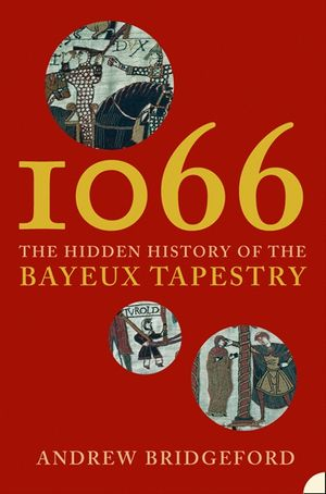 1066: The Hidden History of the Bayeux Tapestry book image