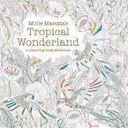 Millie Marotta's Tropical Wonderland: A Colouring Book Adventure - Millie Marotta