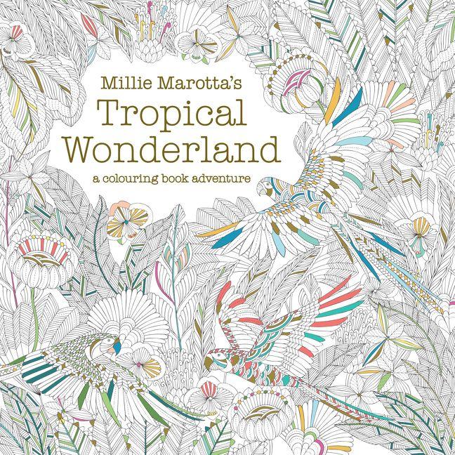 Tropical World Coloring Book : Millie Marotta s Tropical Wonderland: A Colouring Book Adventure Millie Marotta Paperback