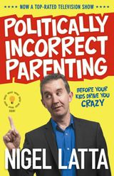 Politically Incorrect Parenting: Before Your Kids Drive You Crazy, Read This!