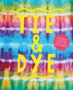 Tie and Dye: Colourful Clothing, Gifts and Decorations - Lizzie King