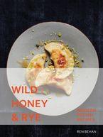 Wild Honey and Rye: Modern Polish Recipes - Ren Behan