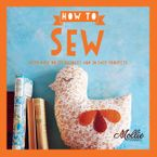 How to Sew: Go From Beginner to Expert with 20 New Projects - Mollie Makes