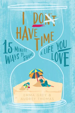 I Don't Have Time:15-Minute Ways to Shape a Life You Love - Audrey Thomas