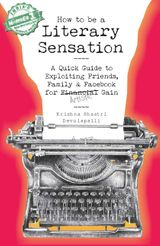 How to Be a Literary Sensation: A Quick Guide to Exploiting Friends, Family and Facebook for Artistic Gain