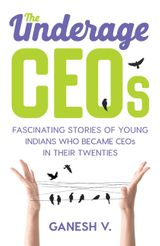 The Underage CEOs: Fascinating Stories of Young Indians Who Became CEOsin their Twenties