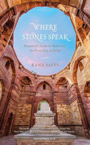 Where Stones Speak : Historical Trials in Mehrauli,the First City of Delhi